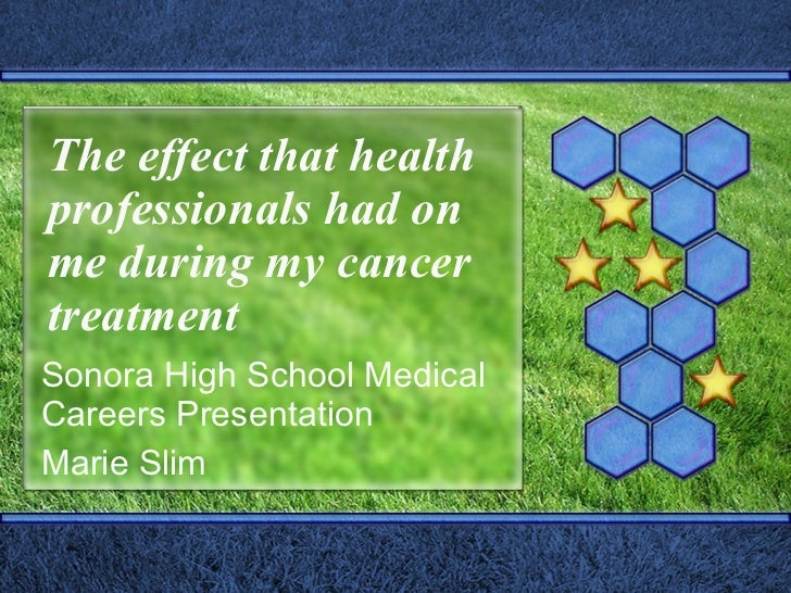 The effect that health professionals had on me during my cancer treatment Sonora High School Medical Careers Presentation ...