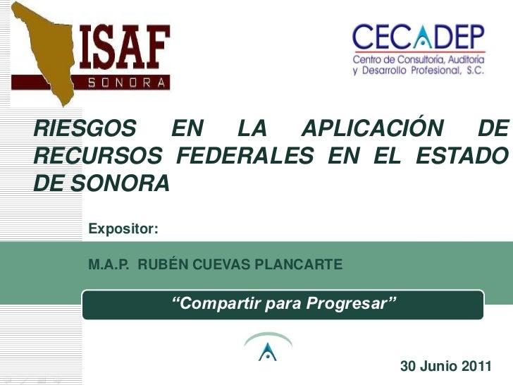RIESGOS   EN LA APLICACIÓN   DERECURSOS FEDERALES EN EL ESTADODE SONORA   Expositor:   M.A.P. RUBÉN CUEVAS PLANCARTE      ...