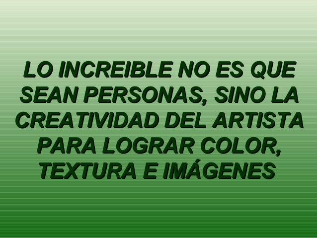 LO INCREIBLE NO ES QUE SEAN PERSONAS, SINO LA CREATIVIDAD DEL ARTISTA PARA LOGRAR COLOR, TEXTURA E IMÁGENES