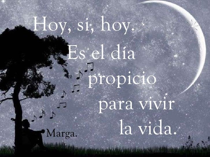 <ul><li>hoy </li></ul>Hoy, si, hoy.   Es el día propicio para vivir  la vida. Marga.