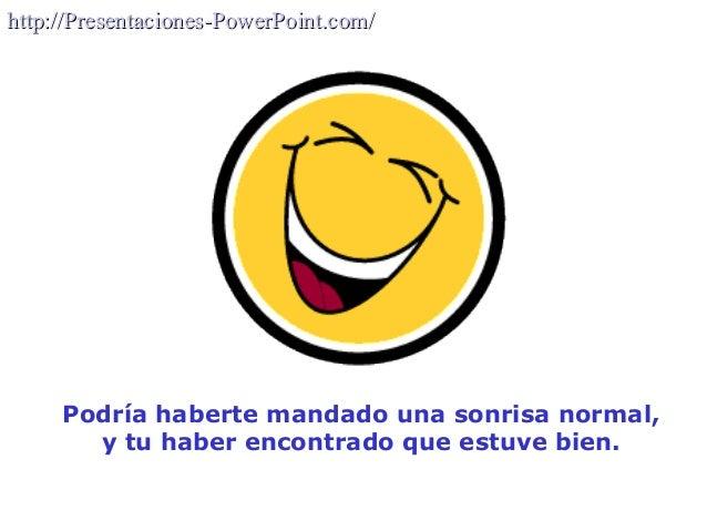 Podría haberte mandado una sonrisa normal, y tu haber encontrado que estuve bien. http://Presentaciones-PowerPoint.com/htt...