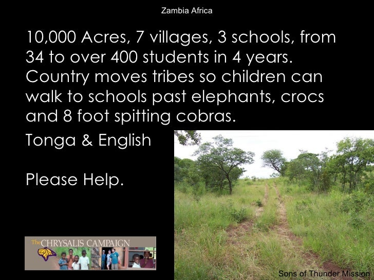 Zambia Africa <ul><li>10,000 Acres, 7 villages, 3 schools, from 34 to over 400 students in 4 years. Country moves tribes s...