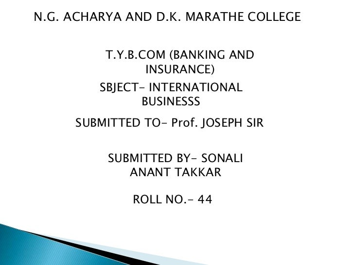 N.G. ACHARYA AND D.K. MARATHE COLLEGE<br />T.Y.B.COM (BANKING AND INSURANCE)<br />SBJECT- INTERNATIONAL BUSINESSS<br />SUB...