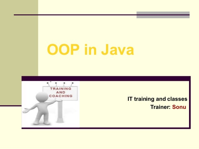 OOP in Java  IT training and classes Trainer: Sonu
