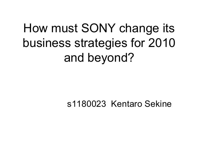 How must SONY change itsbusiness strategies for 2010and beyond?s1180023 Kentaro Sekine