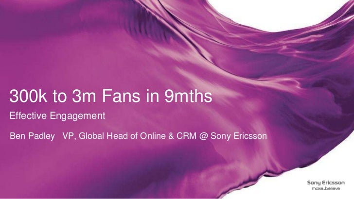 300k to 3m Fans in 9mthsEffective Engagement<br />Ben Padley 	VP, Global Head of Online & CRM @ Sony Ericsson<br />