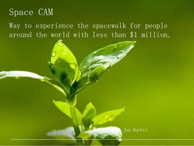 Space CAM Way to experience the spacewalk for people around the world with less than $1 million. Jun Kuchii