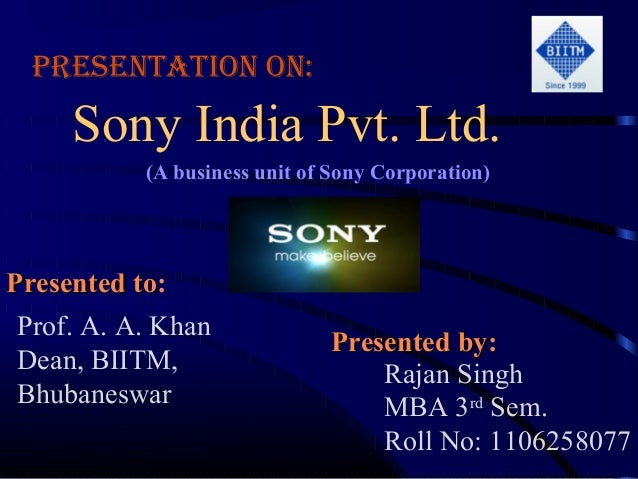 Presentation on:     Sony India Pvt. Ltd.           (A business unit of Sony Corporation)Presented to:           to Prof. ...