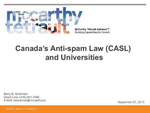 McCarthy Tétrault LLP / mccarthy.ca Canada's Anti-spam Law (CASL) and Universities Barry B. Sookman Direct Line: (416) 601...