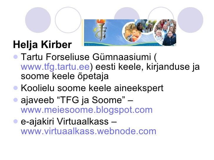 <ul><li>Helja Kirber </li></ul><ul><li>Tartu Forseliuse Gümnaasiumi ( www.tfg.tartu.ee ) eesti keele, kirjanduse ja soome ...