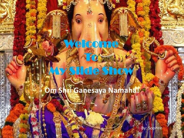 Welcome        To  My Slide Show Om Shri Ganesaya Namaha!                               By: Soonee