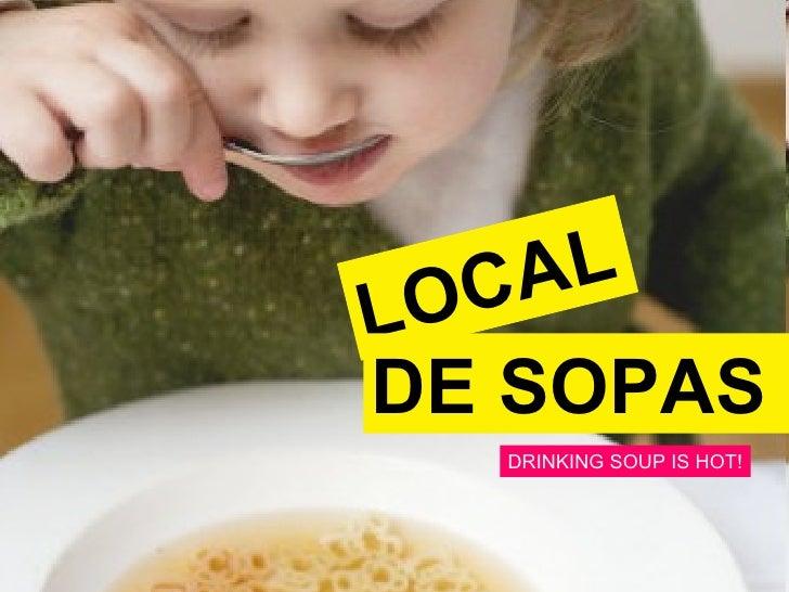 LOCAL DE SOPAS DRINKING SOUP IS HOT!