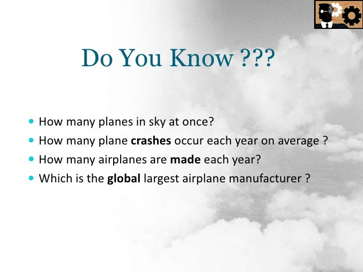 Do You Know ???<br />How many planes in sky at once?<br />How many plane crashes occur each year on average ?<br />How man...