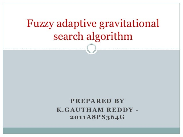 Fuzzy adaptive gravitational search algorithm  PREPARED BY K.GAUTHAM REDDY 2011A8PS364G