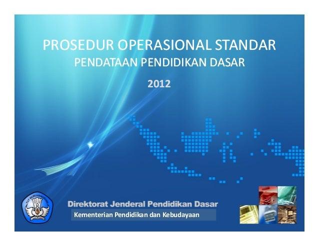 PROSEDUR OPERASIONAL STANDARPROSEDUR OPERASIONAL STANDARPENDATAAN PENDIDIKAN DASARPENDATAAN PENDIDIKAN DASAR20122012Kement...