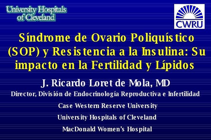 Síndrome de Ovario Poliquístico (SOP) y Resistencia a la Insulina: Su impacto en la Fertilidad y Lípidos   J. Ricardo Lore...