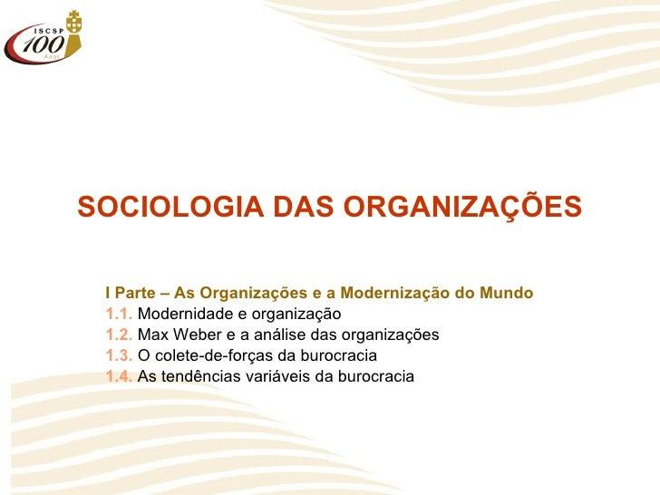 SOCIOLOGIA DAS ORGANIZAÇÕES I Parte – As Organizações e a Modernização do Mundo 1.1.  Modernidade e organização 1.2.  Max ...