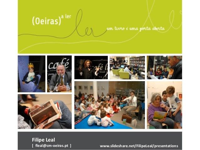 Filipe Leal [ fleal@cm-oeiras.pt ] www.slideshare.net/FilipeLeal/presentations