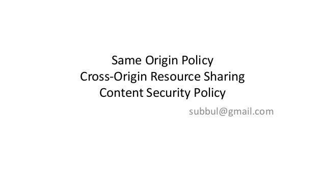 Same Origin Policy Cross-Origin Resource Sharing Content Security Policy subbul@gmail.com