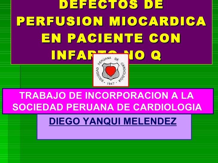 DEFECTOS DE PERFUSION MIOCARDICA EN PACIENTE CON INFARTO NO Q  DIEGO YANQUI MELENDEZ   TRABAJO DE INCORPORACION A LA  SOCI...