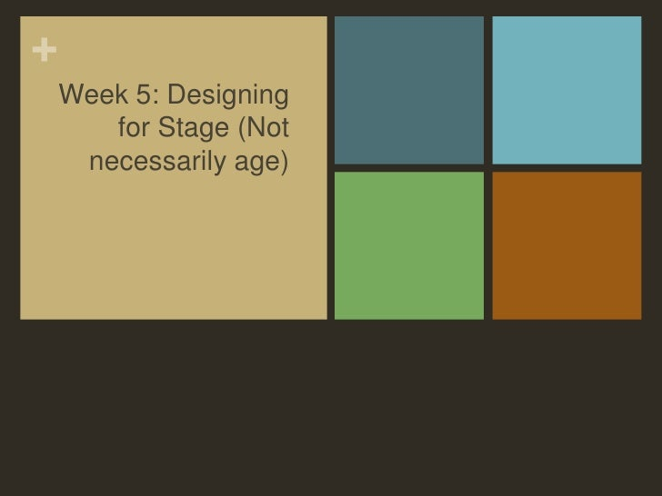 Week 5: Designing for Stage (Not necessarily age)<br />