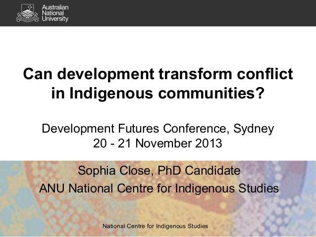 Can development transform conflict in Indigenous communities? Development Futures Conference, Sydney 20 - 21 November 2013...