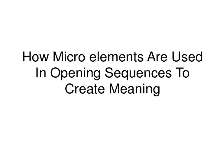 How Micro elements Are Used In Opening Sequences To      Create Meaning