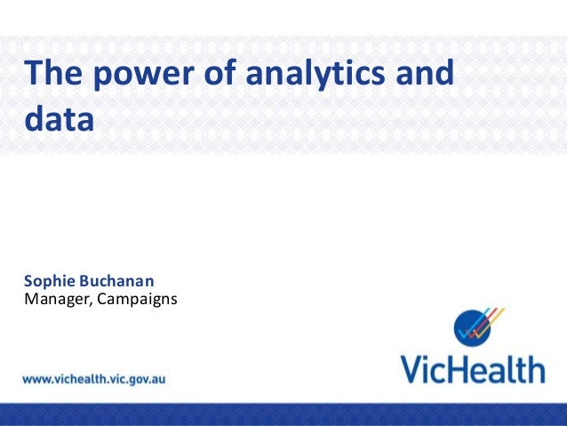 The power of analytics and data Sophie Buchanan Manager, Campaigns