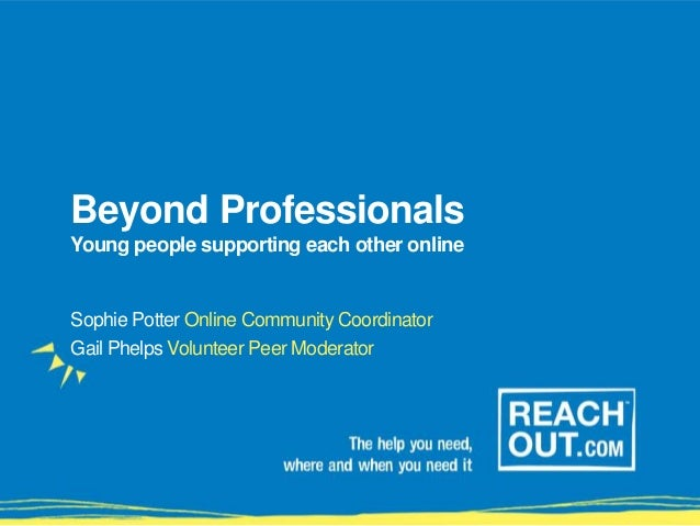 Beyond Professionals Young people supporting each other online Sophie Potter Online Community Coordinator Gail Phelps Volu...