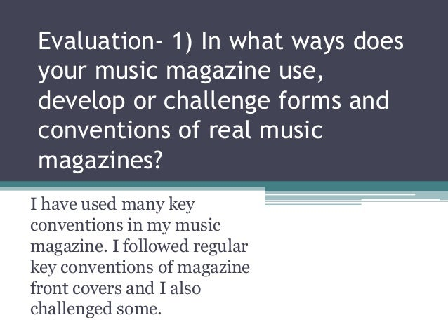 Evaluation- 1) In what ways doesyour music magazine use,develop or challenge forms andconventions of real musicmagazines?I...