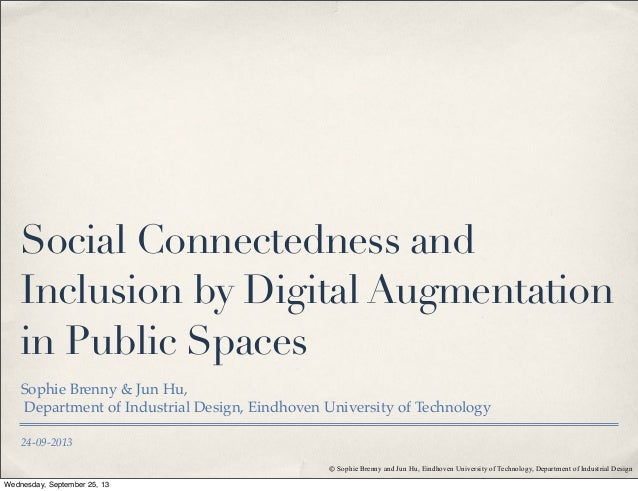 24-09-2013 Social Connectedness and Inclusion by Digital Augmentation in Public Spaces Sophie Brenny & Jun Hu, Department ...