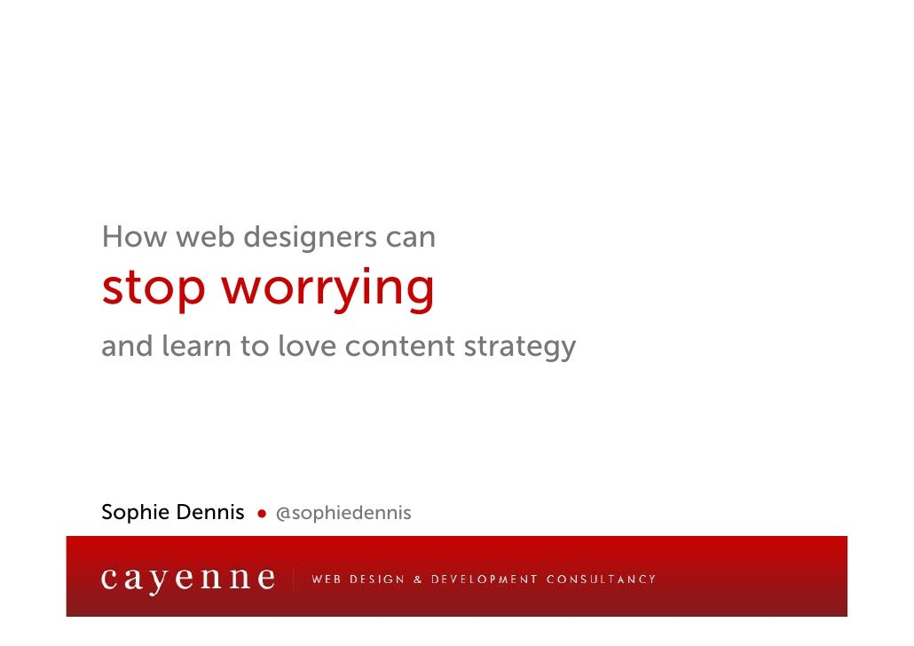 How web designers canstop worryingand learn to love content strategySophie Dennis ● @sophiedennis             web design a...