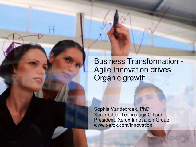 Business Transformation - Agile Innovation drives Organic growth Sophie Vandebroek, PhD Xerox Chief Technology Officer Pre...