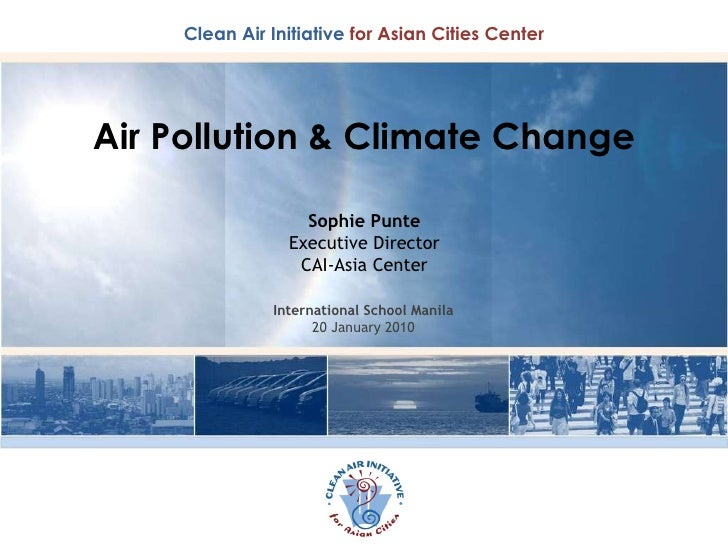 Air Pollution & Climate Change Sophie Punte Executive Director CAI-Asia Center International School Manila 20 January 2010