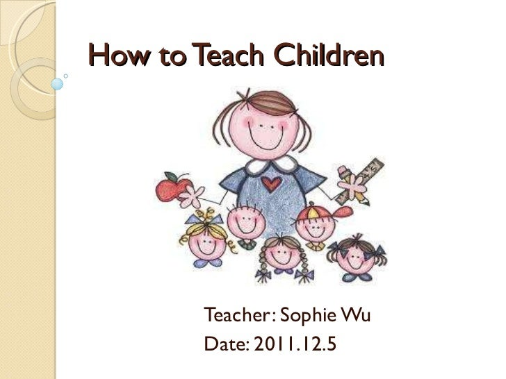 How to Teach Children Teacher: Sophie Wu Date: 2011.12.5