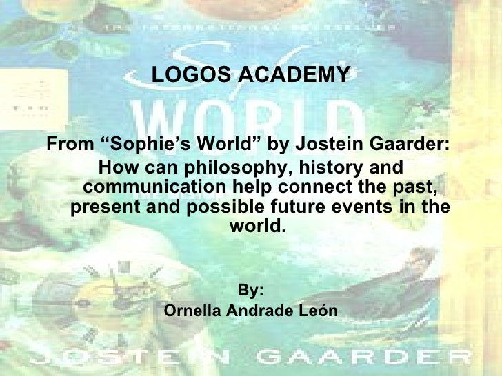 "LOGOS ACADEMY <ul><li>From ""Sophie's World"" by Jostein Gaarder:  </li></ul><ul><li>How can philosophy, history and communi..."
