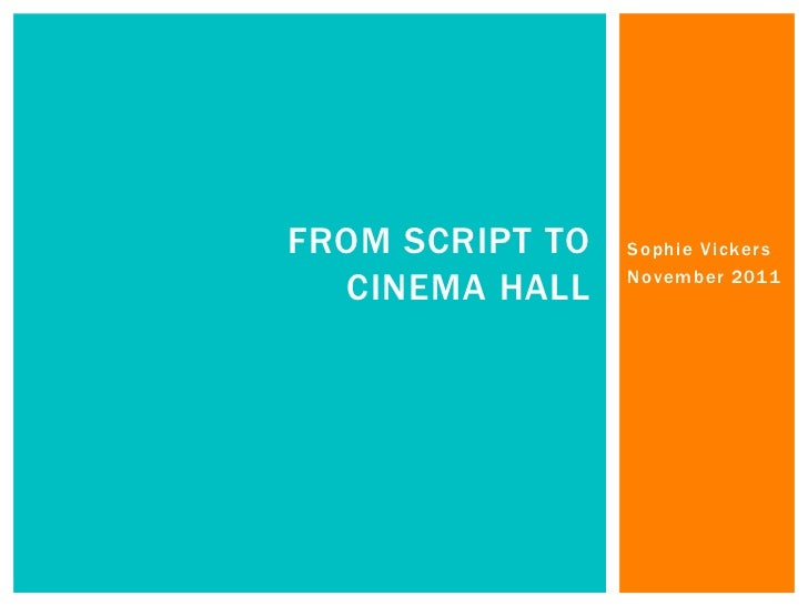 FROM SCRIPT TO   Sophie Vickers  CINEMA HALL    November 2011