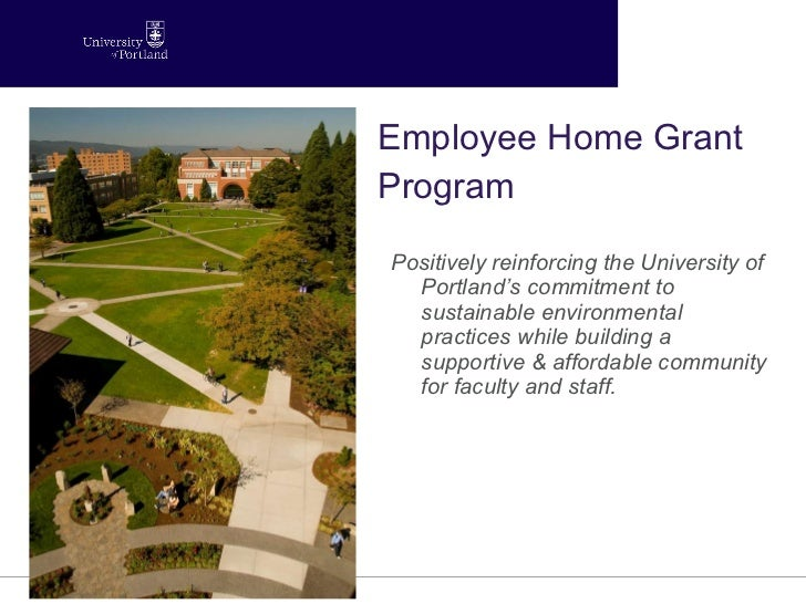 Employee Home Grant Program <ul><li>Positively reinforcing the University of Portland's commitment to sustainable environm...