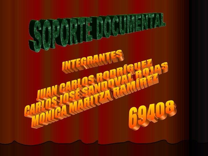 SOPORTE DOCUMENTAL INTEGRANTES JUAN CARLOS RODRÍGUEZ CARLOS JOSÉ SANDOVAL ROJAS MONICA MARITZA RAMÍREZ 69408