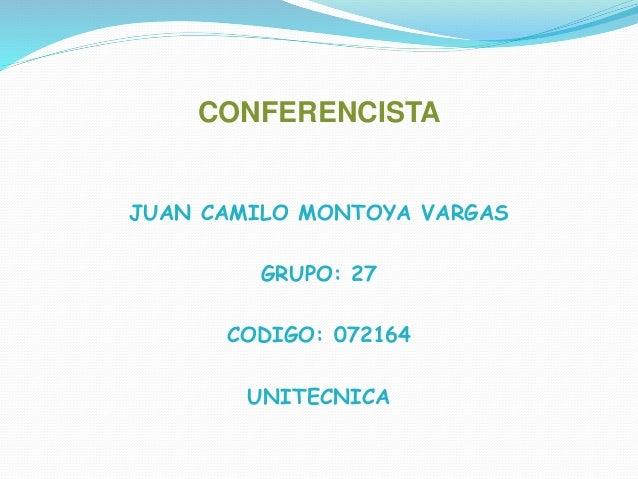 CONFERENCISTA JUAN CAMILO MONTOYA VARGAS GRUPO: 27 CODIGO: 072164 UNITECNICA