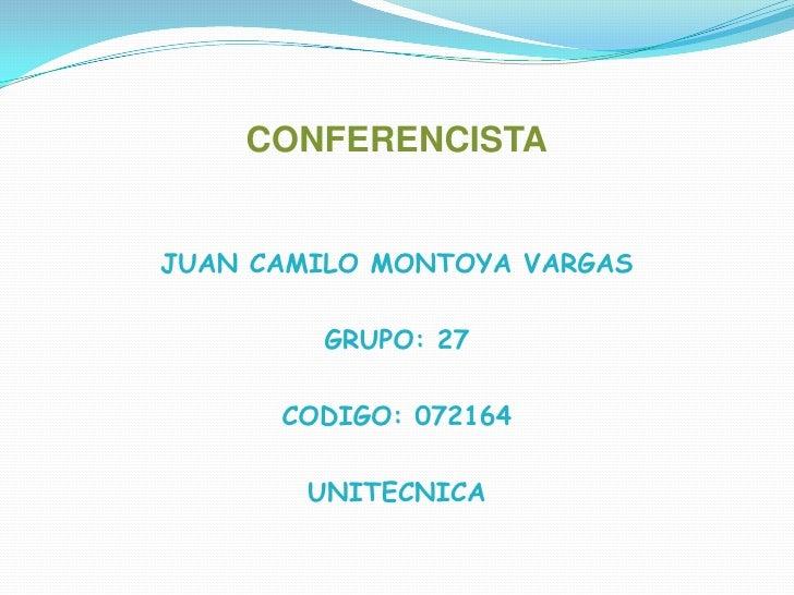 CONFERENCISTA<br />JUAN CAMILO MONTOYA VARGAS<br />GRUPO: 27<br />CODIGO: 072164<br />UNITECNICA<br />