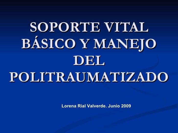 SOPORTE VITAL BÁSICO Y MANEJO DEL POLITRAUMATIZADO Lorena Rial Valverde. Junio 2009
