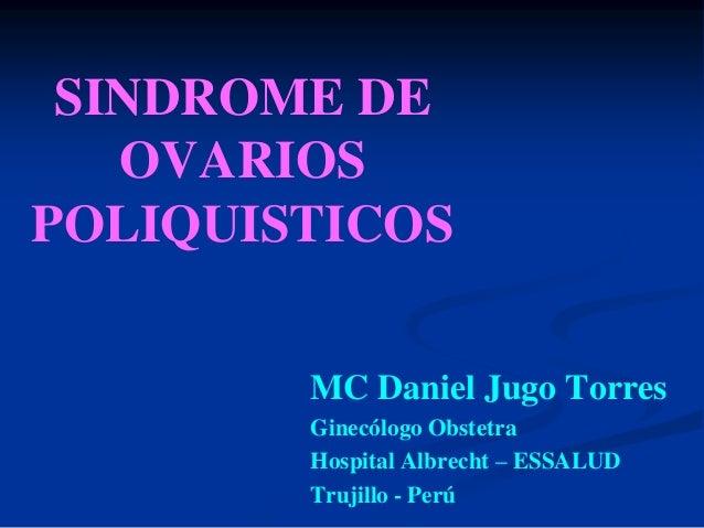 SINDROME DE   OVARIOSPOLIQUISTICOS        MC Daniel Jugo Torres        Ginecólogo Obstetra        Hospital Albrecht – ESSA...