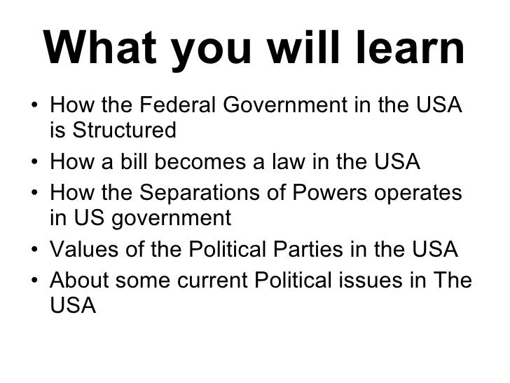 What you will learn <ul><li>How the Federal Government in the USA is Structured </li></ul><ul><li>How a bill becomes a law...