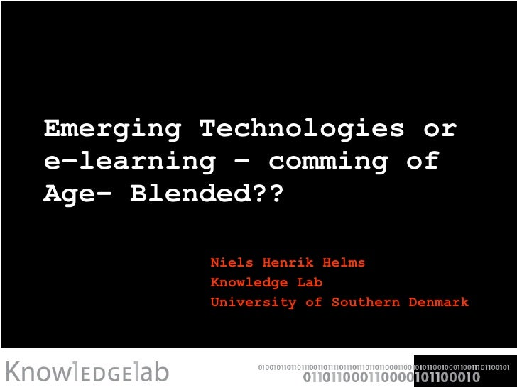 Emerging Technologies or e-learning - comming of Age- Blended?? Niels Henrik Helms Knowledge Lab University of Southern De...