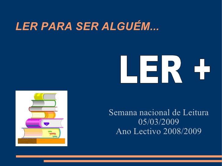 LER PARA SER ALGUÉM... Semana nacional de Leitura 05/03/2009 Ano Lectivo 2008/2009 LER +