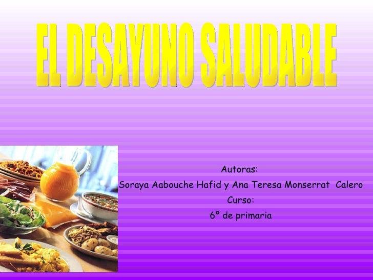 Autoras:  Soraya Aabouche Hafid y Ana Teresa Monserrat  Calero Curso: 6º de primaria EL DESAYUNO SALUDABLE