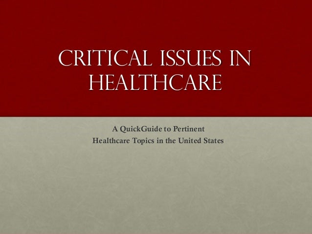 Critical Issues in Healthcare A QuickGuide to Pertinent Healthcare Topics in the United States
