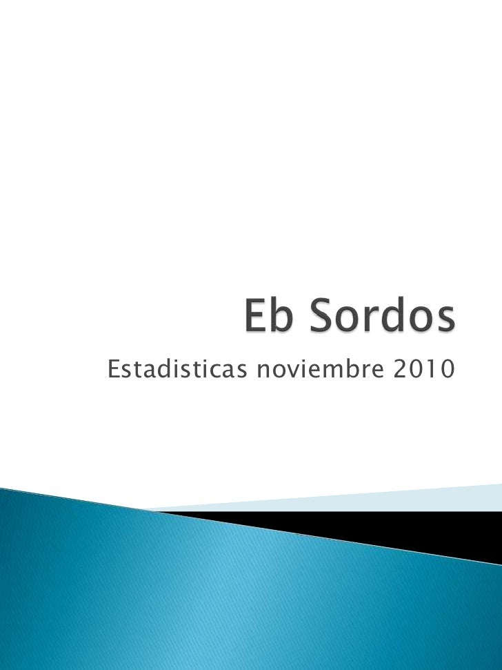 Eb Sordos<br />Estadisticas noviembre 2010<br />