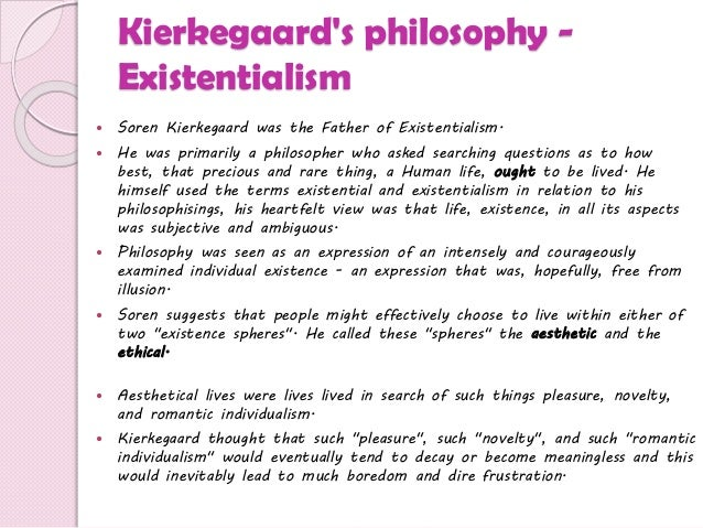 "an analysis of soren kierkegaards views on existentialist life The existential view is that we can be in control of a lot in our lives, but not   søren kierkegaard talks about finding ""the idea for which i am  according to  jean-paul sartre, ""existence precedes essence"", meaning that we are."